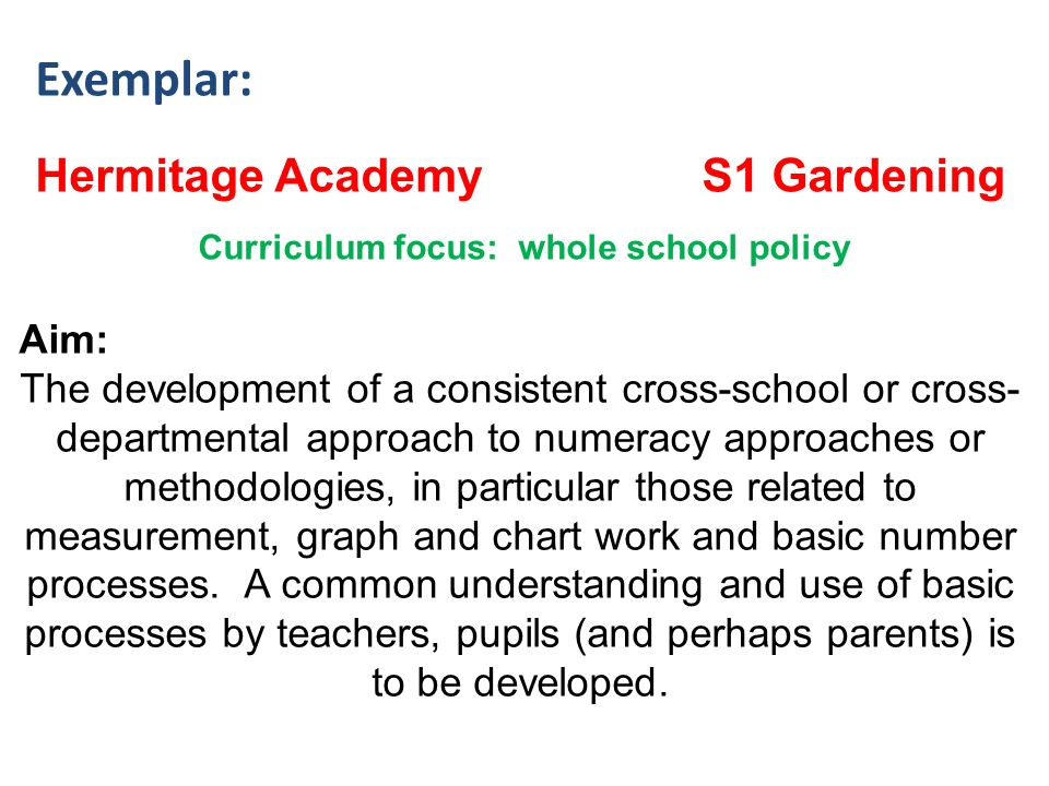 Exemplar: Hermitage Academy S1 Gardening Curriculum focus: whole school policy Aim: The development of a consistent cross-school or cross- departmental approach to numeracy approaches or methodologies, in particular those related to measurement, graph and chart work and basic number processes.