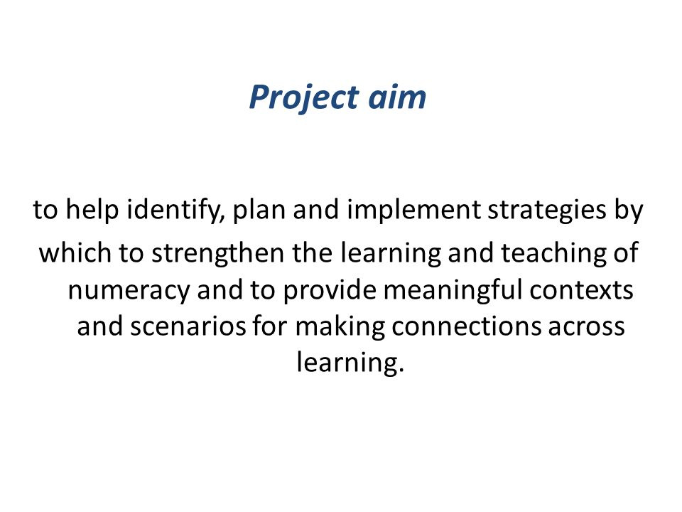 Project aim to help identify, plan and implement strategies by which to strengthen the learning and teaching of numeracy and to provide meaningful contexts and scenarios for making connections across learning.