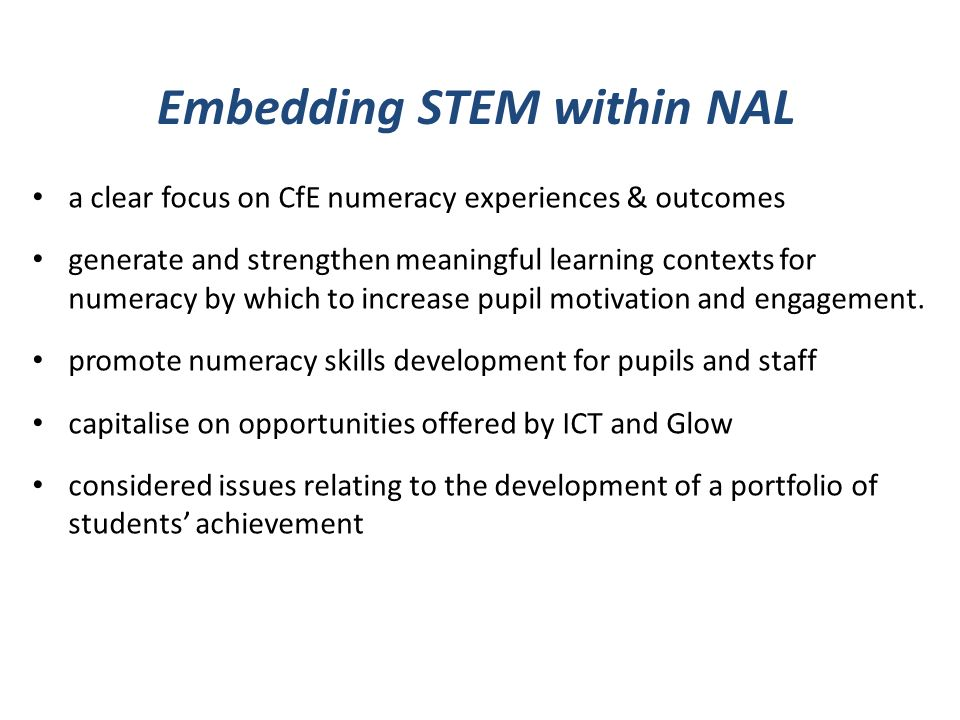 Embedding STEM within NAL a clear focus on CfE numeracy experiences & outcomes generate and strengthen meaningful learning contexts for numeracy by which to increase pupil motivation and engagement.