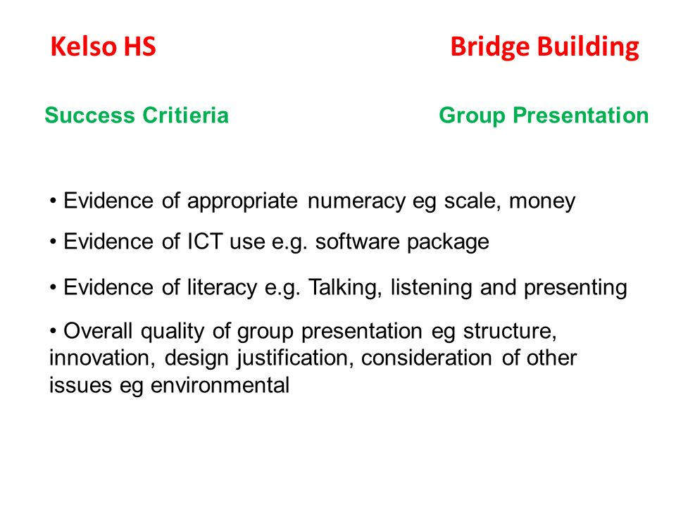 Kelso HS Bridge Building Success Critieria Group Presentation Evidence of appropriate numeracy eg scale, money Evidence of ICT use e.g.