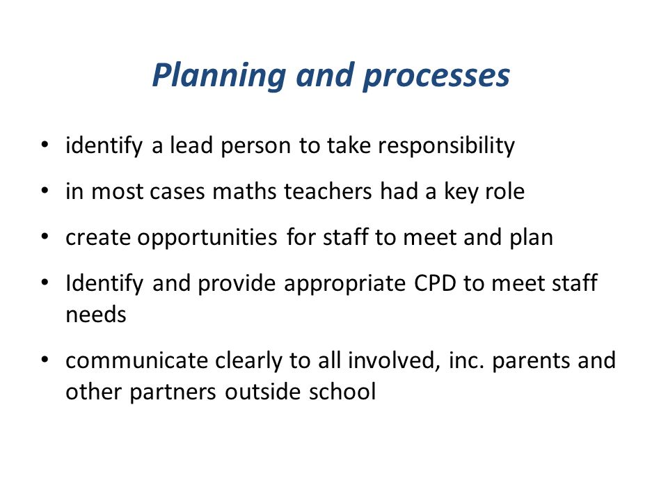 Planning and processes identify a lead person to take responsibility in most cases maths teachers had a key role create opportunities for staff to meet and plan Identify and provide appropriate CPD to meet staff needs communicate clearly to all involved, inc.