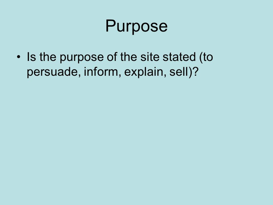 Purpose Is the purpose of the site stated (to persuade, inform, explain, sell)