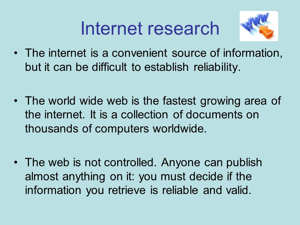 Internet research The internet is a convenient source of information, but it can be difficult to establish reliability.