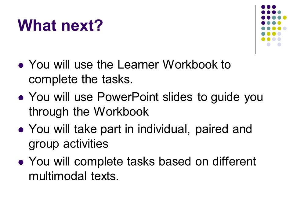 What next? You will use the Learner Workbook to complete the tasks. You will use PowerPoint slides to guide you through the Workbook You will take par