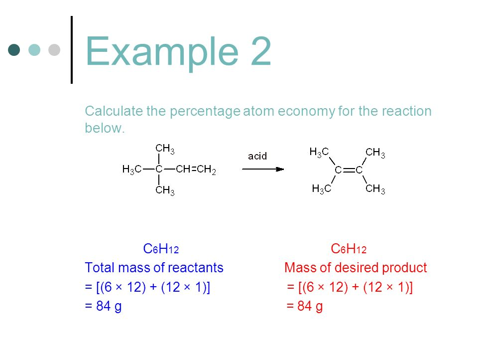 Example 2 Calculate the percentage atom economy for the reaction below. C 6 H 12 C 6 H 12 Total mass of reactants Mass of desired product = [(6 × 12)