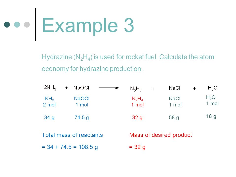 Example 3 Hydrazine (N 2 H 4 ) is used for rocket fuel. Calculate the atom economy for hydrazine production. Total mass of reactants Mass of desired p