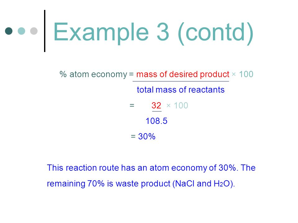 Example 3 (contd) % atom economy = mass of desired product × 100 total mass of reactants = 32 × 100 108.5 = 30% This reaction route has an atom economy of 30%.