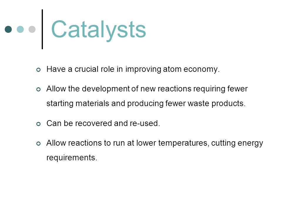 Catalysts Have a crucial role in improving atom economy. Allow the development of new reactions requiring fewer starting materials and producing fewer