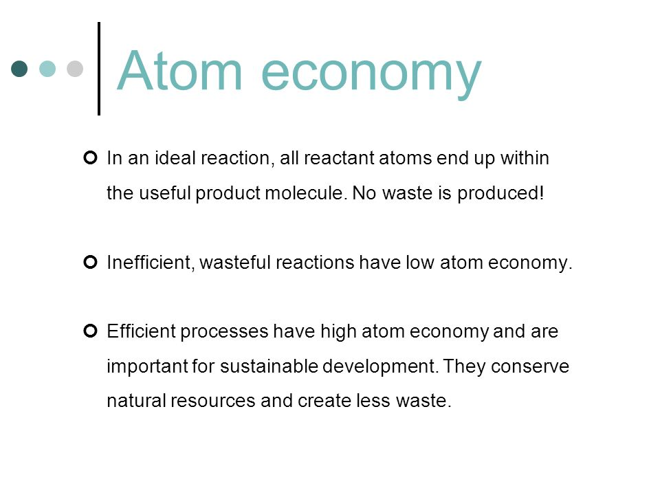 Atom economy In an ideal reaction, all reactant atoms end up within the useful product molecule. No waste is produced! Inefficient, wasteful reactions