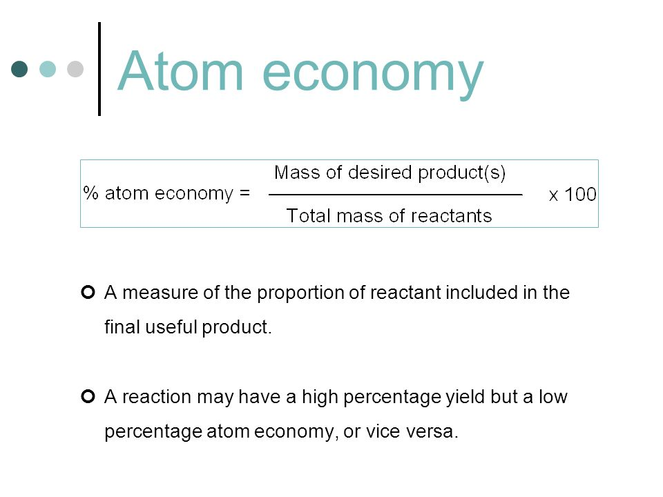 Atom economy A measure of the proportion of reactant included in the final useful product. A reaction may have a high percentage yield but a low perce