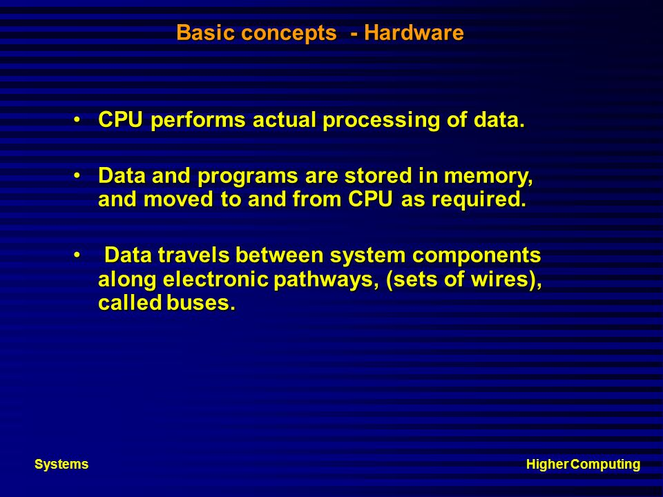 Higher ComputingSystems Components of a computer system Computer hardware provides the physical mechanisms to store, manipulate and input /output data