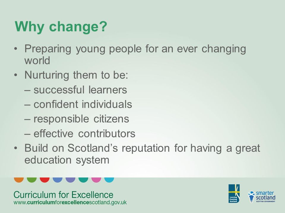 Why change? Preparing young people for an ever changing world Nurturing them to be: – successful learners – confident individuals – responsible citize