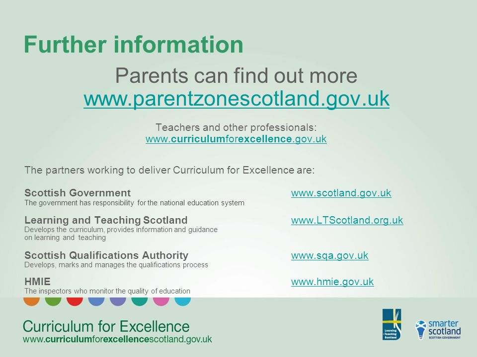 Further information Parents can find out more www.parentzonescotland.gov.uk Teachers and other professionals: www.curriculumforexcellence.gov.uk The partners working to deliver Curriculum for Excellence are: Scottish Governmentwww.scotland.gov.ukwww.scotland.gov.uk The government has responsibility for the national education system Learning and Teaching Scotlandwww.LTScotland.org.ukwww.LTScotland.org.uk Develops the curriculum, provides information and guidance on learning and teaching Scottish Qualifications Authoritywww.sqa.gov.ukwww.sqa.gov.uk Develops, marks and manages the qualifications process HMIEwww.hmie.gov.ukwww.hmie.gov.uk The inspectors who monitor the quality of education