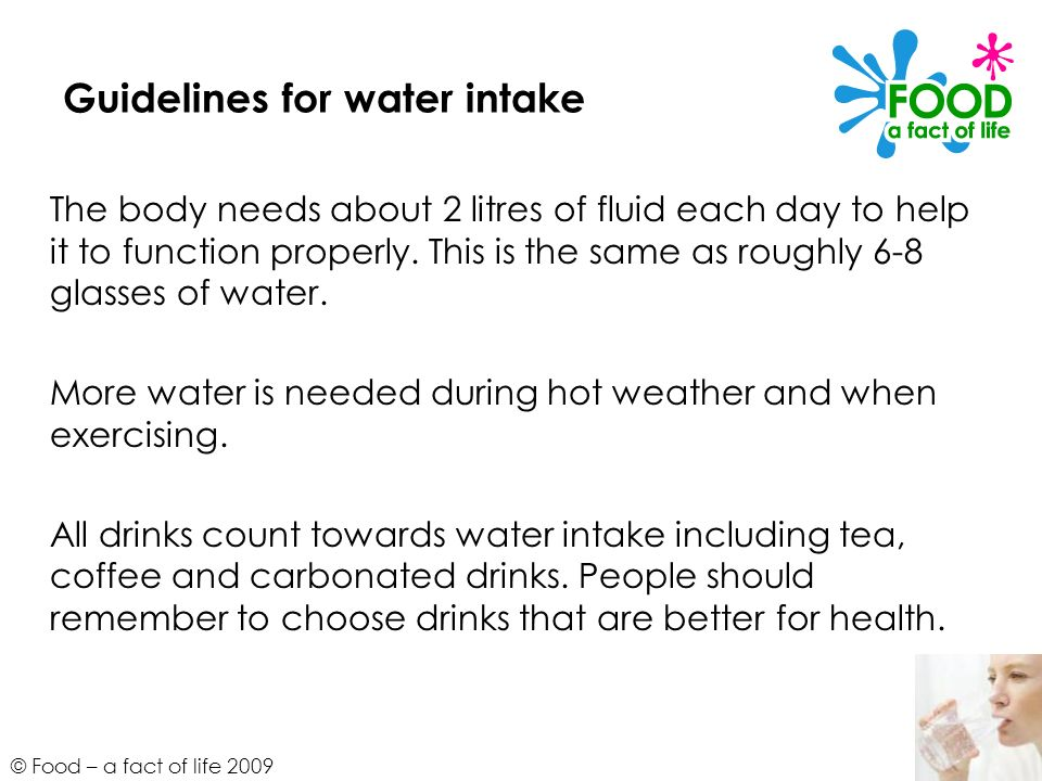 © Food – a fact of life 2009 Guidelines for water intake The body needs about 2 litres of fluid each day to help it to function properly. This is the