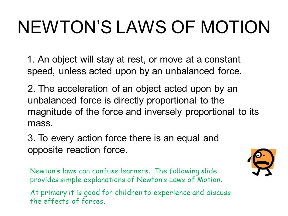 NEWTONS LAWS OF MOTION 1. An object will stay at rest, or move at a constant speed, unless acted upon by an unbalanced force. 2. The acceleration of a