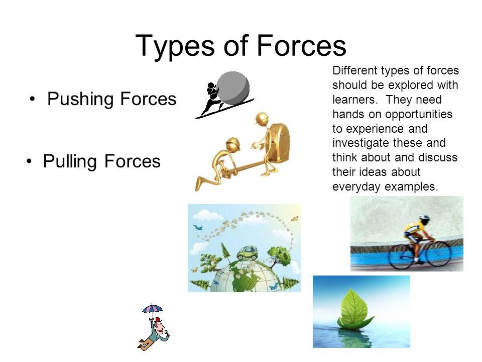 Types of Forces Pushing Forces Pulling Forces Friction Different types of forces should be explored with learners. They need hands on opportunities to