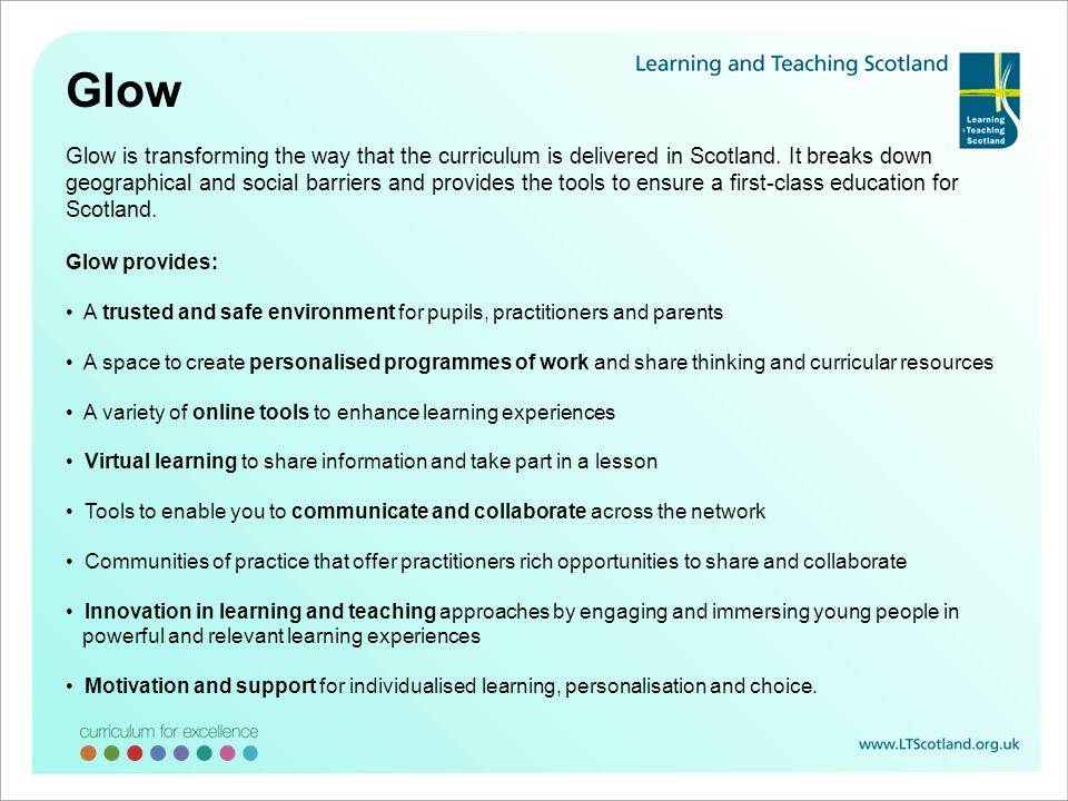 Glow Glow is transforming the way that the curriculum is delivered in Scotland. It breaks down geographical and social barriers and provides the tools