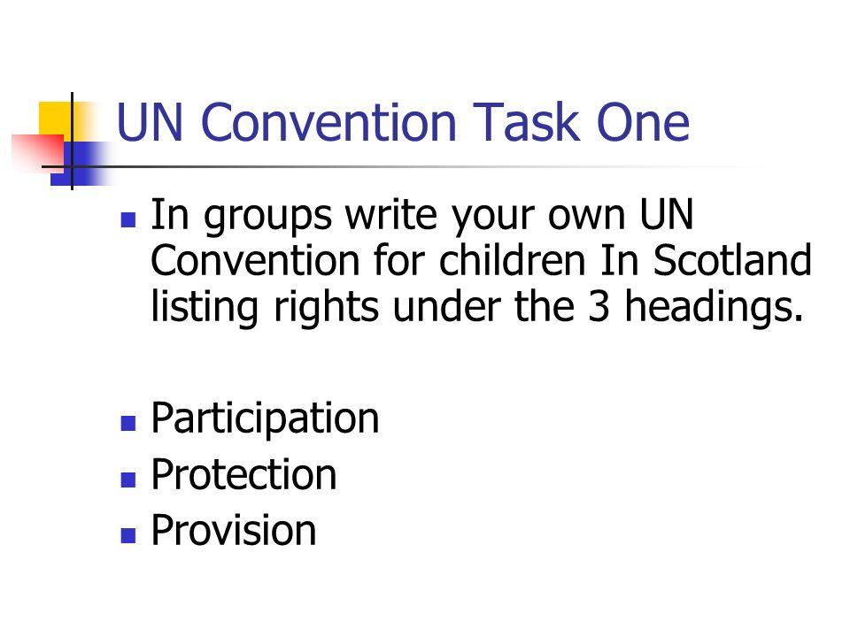UN Convention Task One In groups write your own UN Convention for children In Scotland listing rights under the 3 headings. Participation Protection P