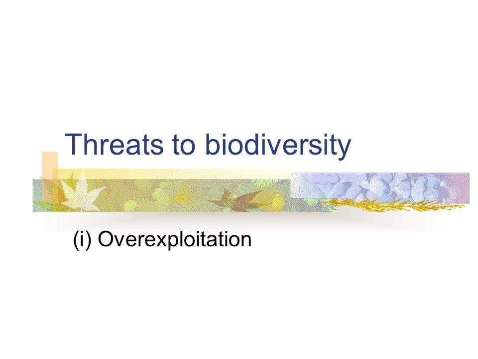 Threats to biodiversity (i) Overexploitation