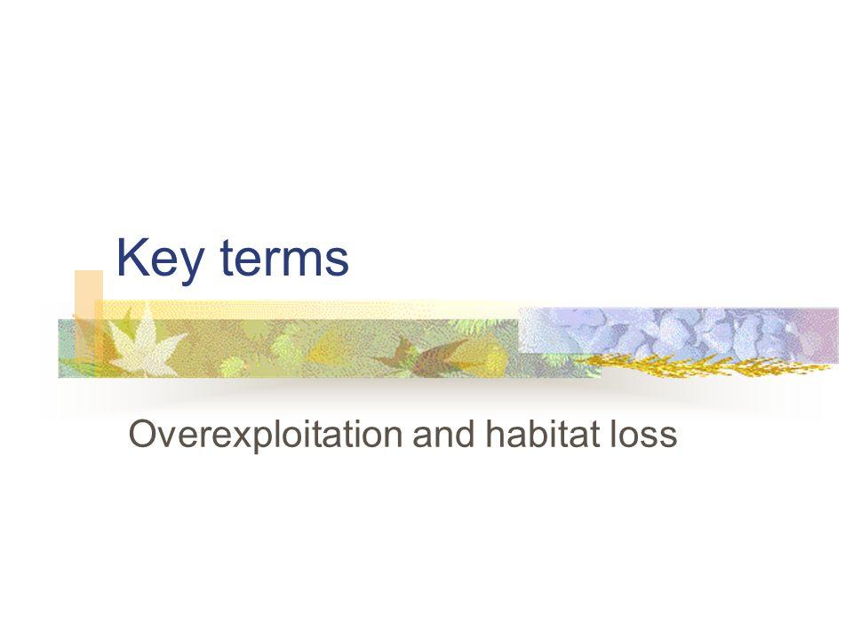 Key terms Overexploitation and habitat loss