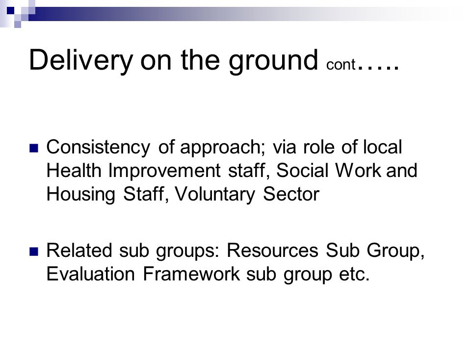 Delivery on the ground cont ….. Consistency of approach; via role of local Health Improvement staff, Social Work and Housing Staff, Voluntary Sector R