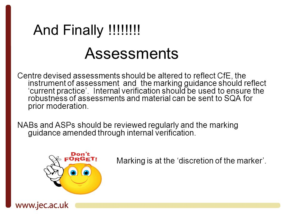 Centre devised assessments should be altered to reflect CfE, the instrument of assessment and the marking guidance should reflect current practice.