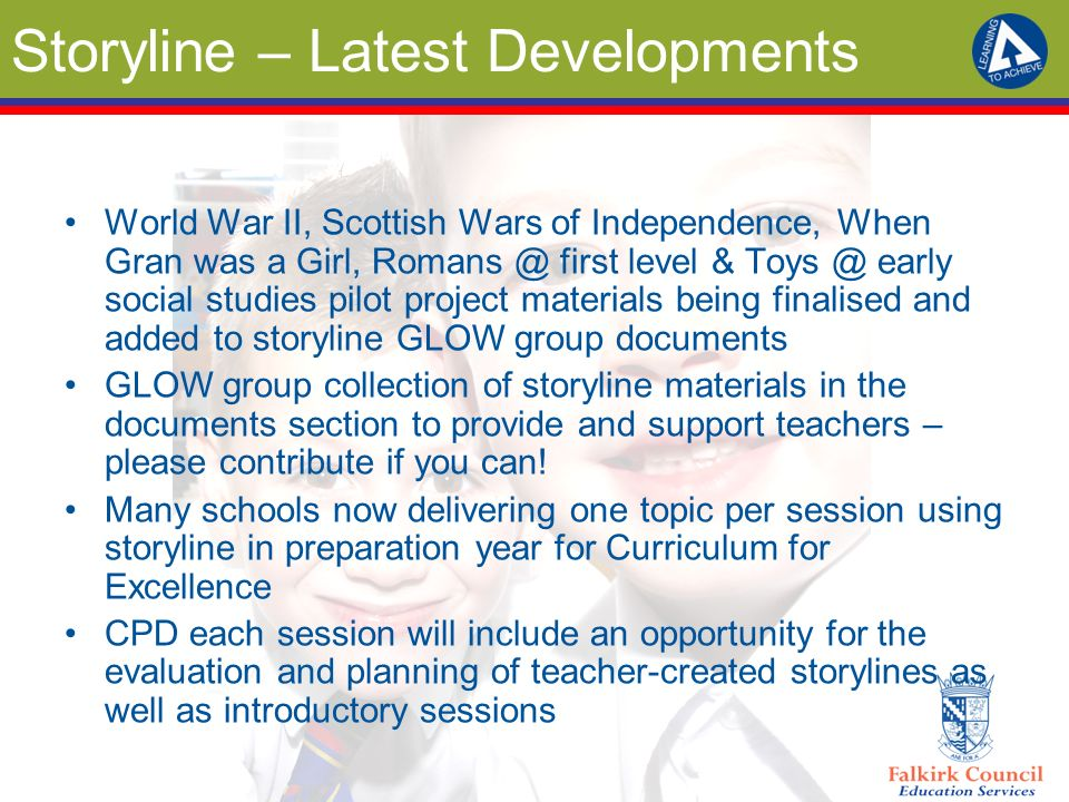 Storyline – Latest Developments World War II, Scottish Wars of Independence, When Gran was a Girl, Romans @ first level & Toys @ early social studies pilot project materials being finalised and added to storyline GLOW group documents GLOW group collection of storyline materials in the documents section to provide and support teachers – please contribute if you can.