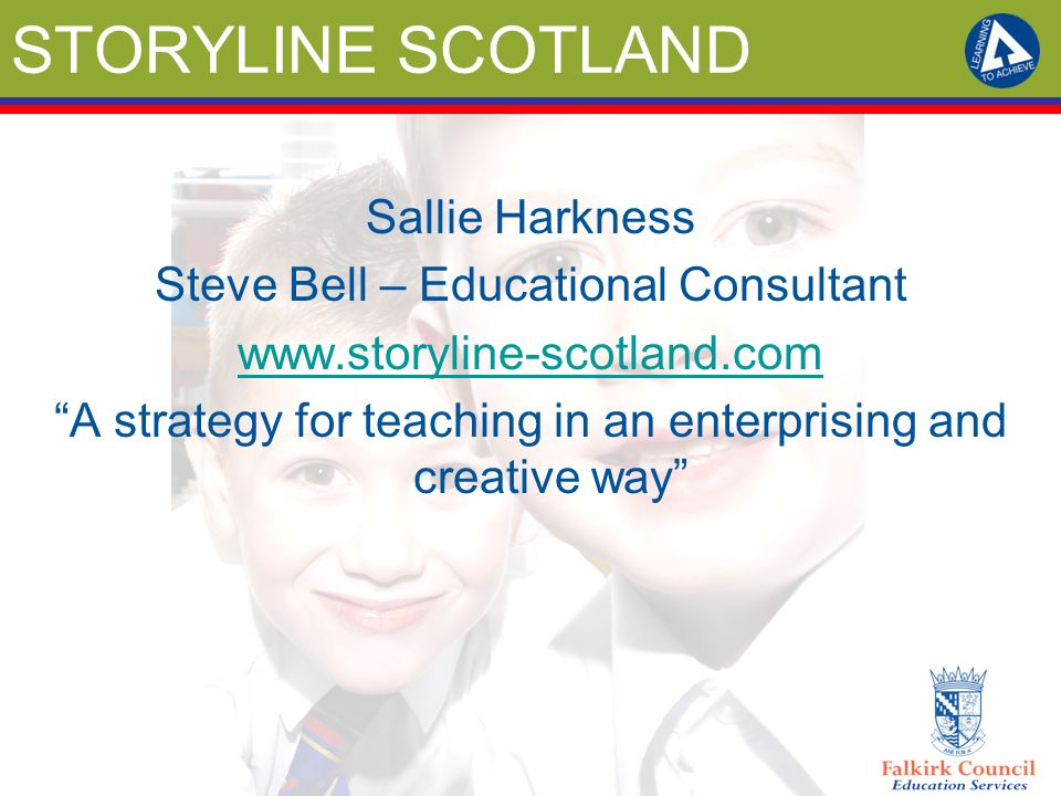 STORYLINE SCOTLAND Sallie Harkness Steve Bell – Educational Consultant www.storyline-scotland.com A strategy for teaching in an enterprising and creat