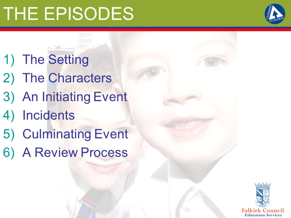 THE EPISODES 1)The Setting 2)The Characters 3)An Initiating Event 4)Incidents 5)Culminating Event 6)A Review Process