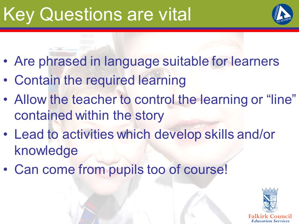Key Questions are vital Are phrased in language suitable for learners Contain the required learning Allow the teacher to control the learning or line contained within the story Lead to activities which develop skills and/or knowledge Can come from pupils too of course!