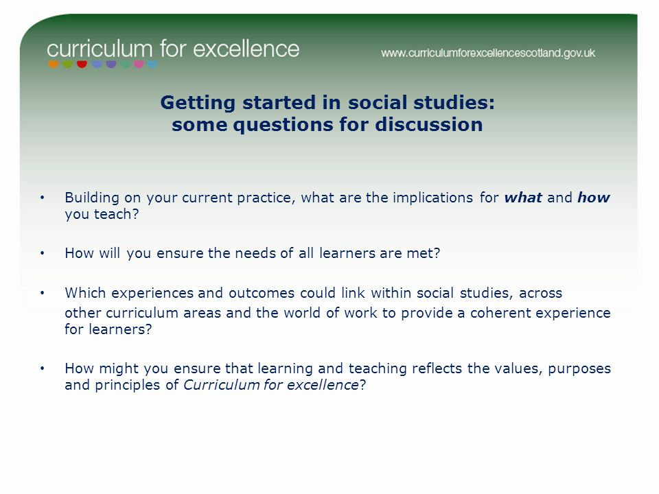 Getting started in social studies: some questions for discussion Building on your current practice, what are the implications for what and how you tea