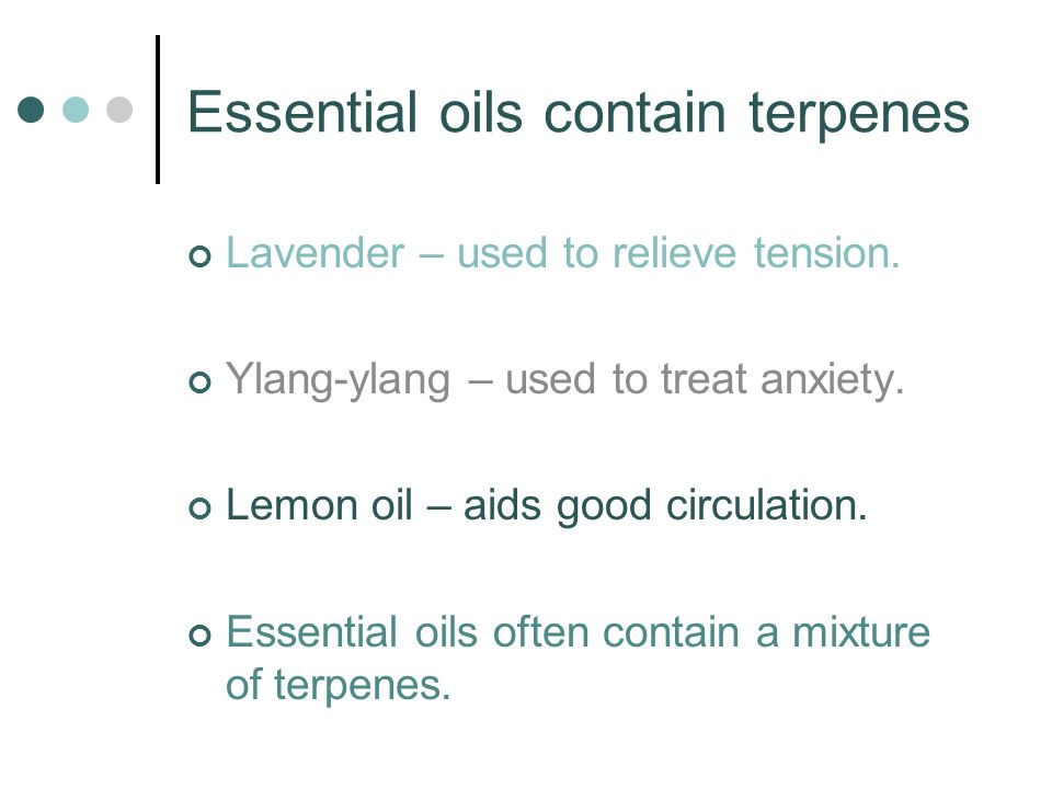 Essential oils contain terpenes Lavender – used to relieve tension. Ylang-ylang – used to treat anxiety. Lemon oil – aids good circulation. Essential