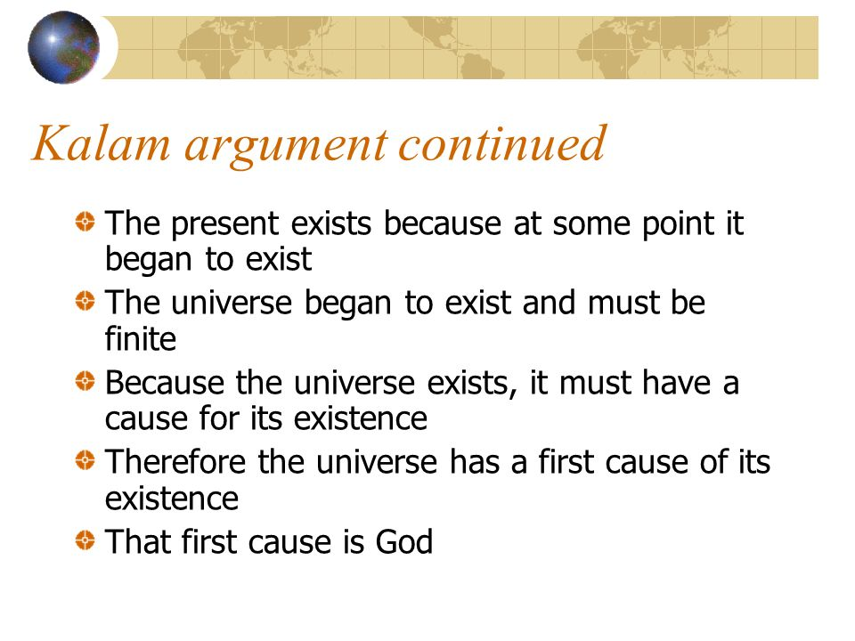 Kalam argument continued The present exists because at some point it began to exist The universe began to exist and must be finite Because the univers