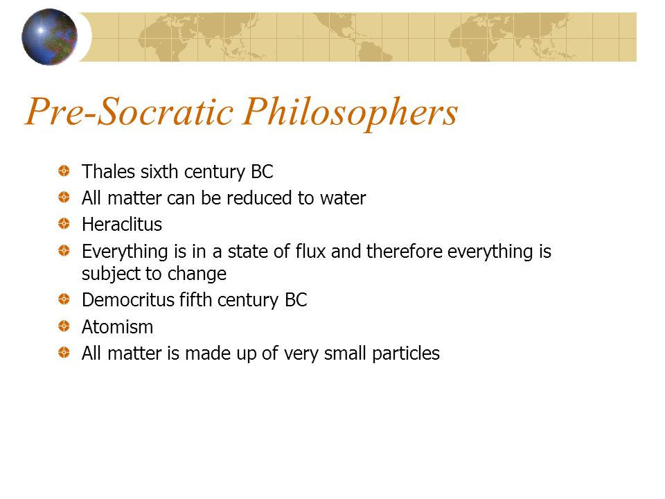 Pre-Socratic Philosophers Thales sixth century BC All matter can be reduced to water Heraclitus Everything is in a state of flux and therefore everyth