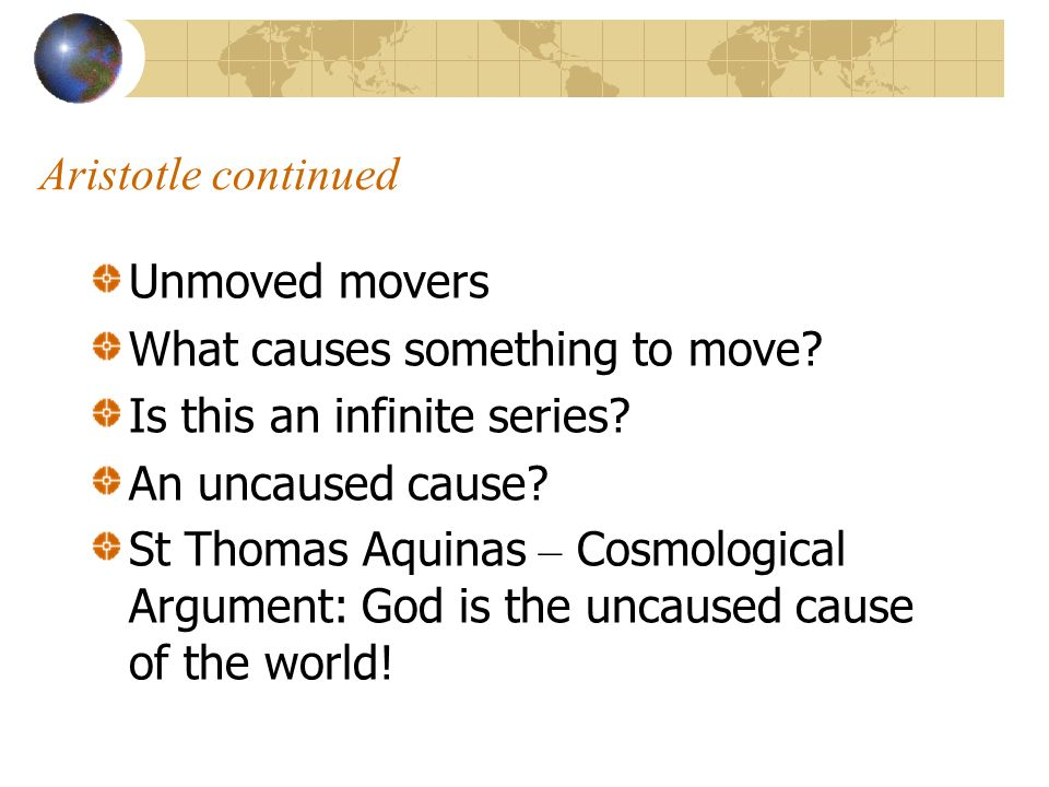 Aristotle continued Unmoved movers What causes something to move? Is this an infinite series? An uncaused cause? St Thomas Aquinas – Cosmological Argu