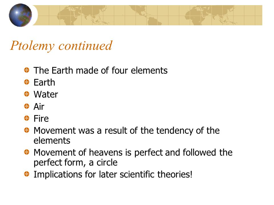 Ptolemy continued The Earth made of four elements Earth Water Air Fire Movement was a result of the tendency of the elements Movement of heavens is pe