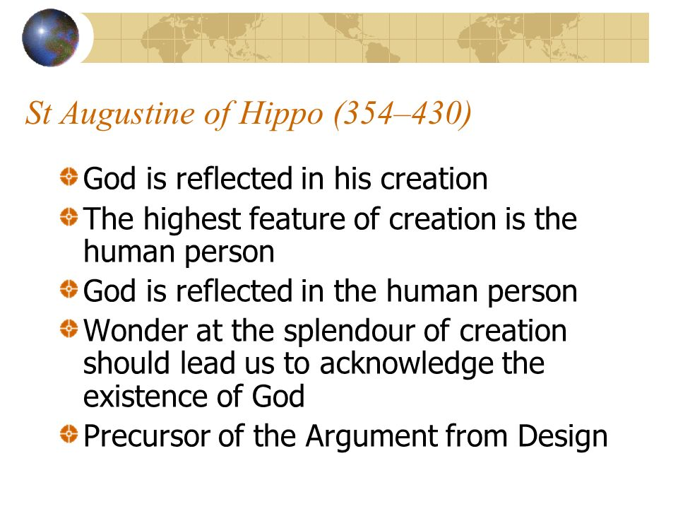 St Augustine of Hippo (354–430) God is reflected in his creation The highest feature of creation is the human person God is reflected in the human per