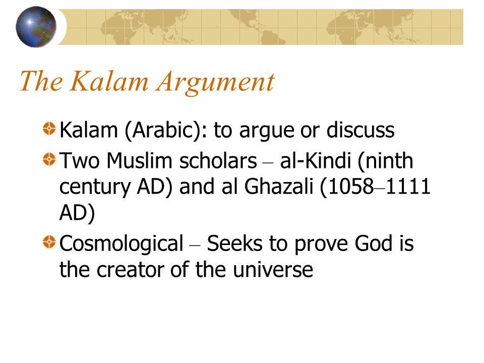 The Kalam Argument Kalam (Arabic): to argue or discuss Two Muslim scholars – al-Kindi (ninth century AD) and al Ghazali (1058 – 1111 AD) Cosmological
