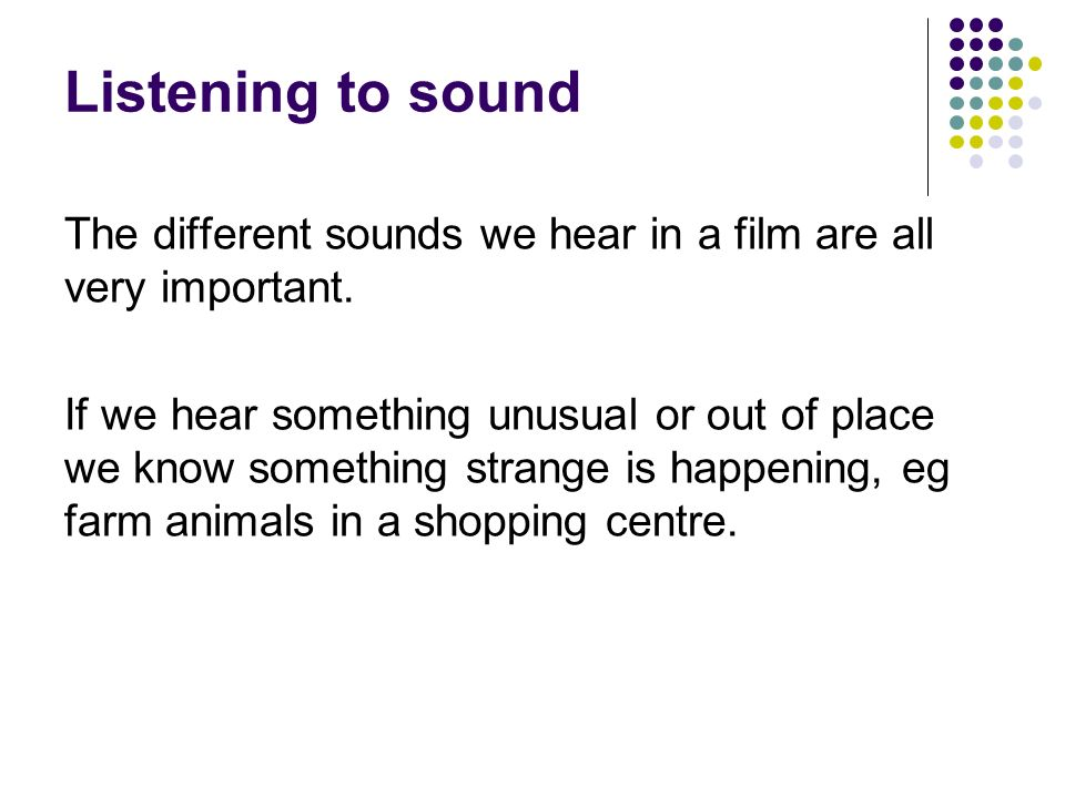 Listening to sound The different sounds we hear in a film are all very important.