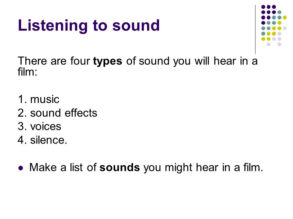 Listening to sound There are four types of sound you will hear in a film: 1.
