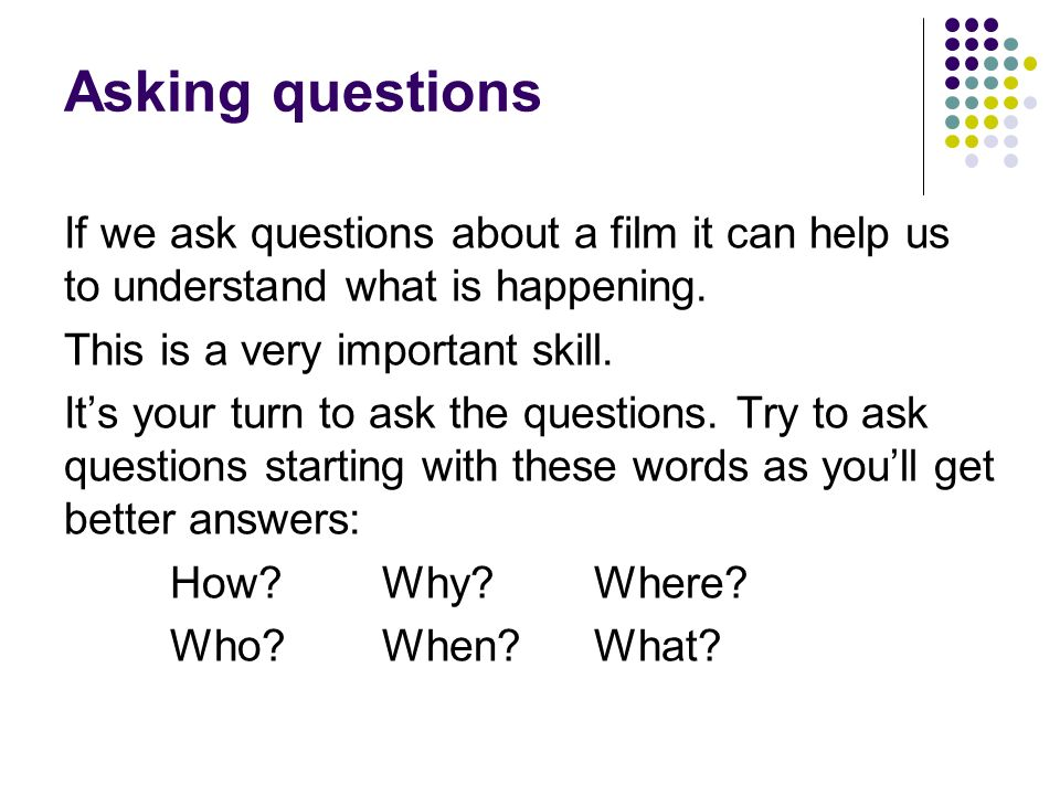 Asking questions If we ask questions about a film it can help us to understand what is happening.