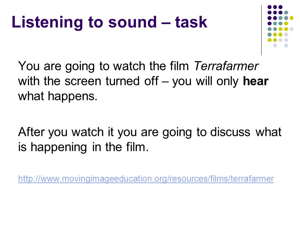 Listening to sound – task You are going to watch the film Terrafarmer with the screen turned off – you will only hear what happens.