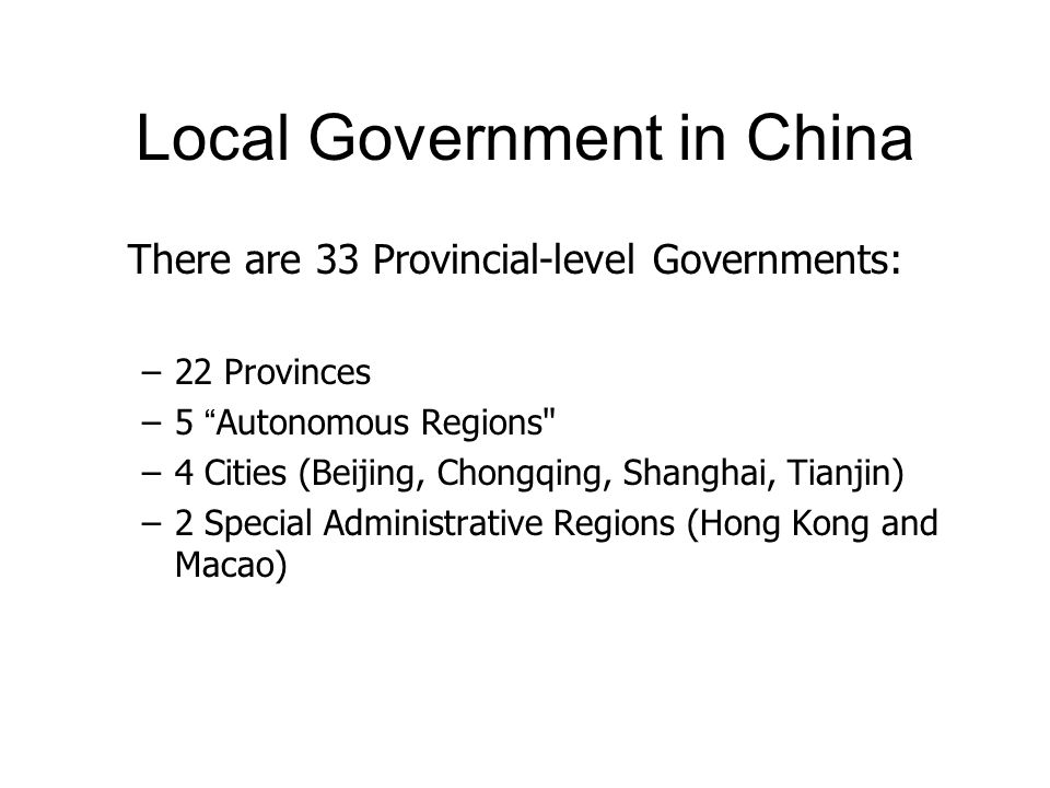 Local Government in China There are 33 Provincial-level Governments: –22 Provinces –5 Autonomous Regions –4 Cities (Beijing, Chongqing, Shanghai, Tianjin) –2 Special Administrative Regions (Hong Kong and Macao)