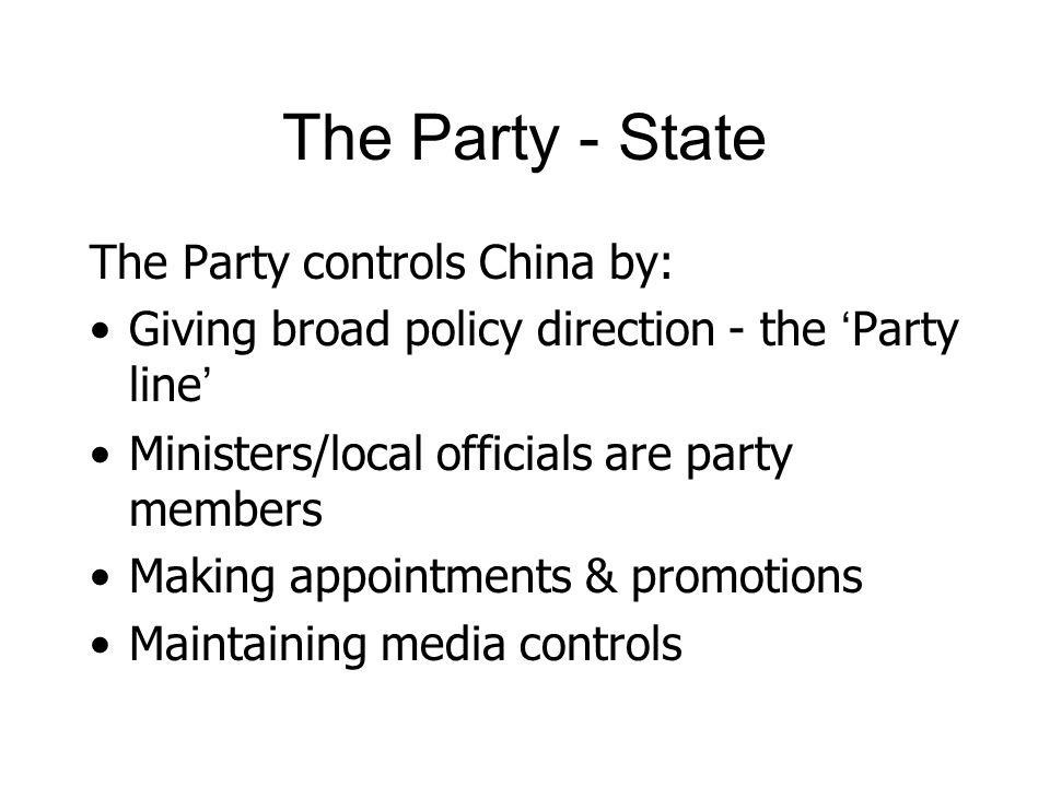 The Party - State The Party controls China by: Giving broad policy direction - the Party line Ministers/local officials are party members Making appointments & promotions Maintaining media controls