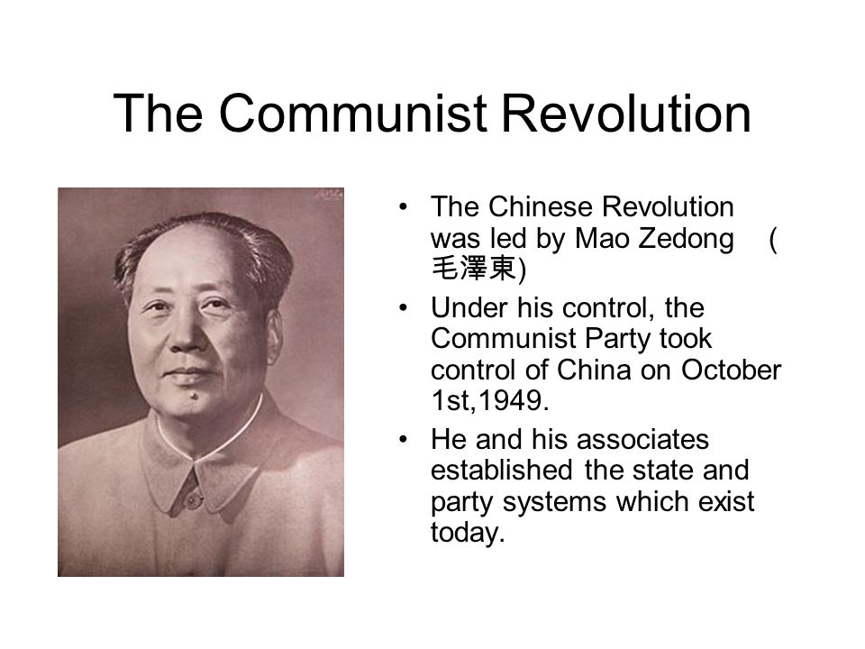 The Communist Revolution The Chinese Revolution was led by Mao Zedong ( ) Under his control, the Communist Party took control of China on October 1st,1949.