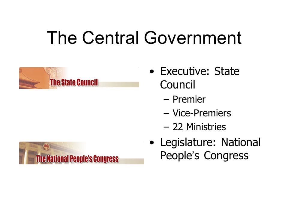 The Central Government Executive: State Council –Premier –Vice-Premiers –22 Ministries Legislature: National People s Congress