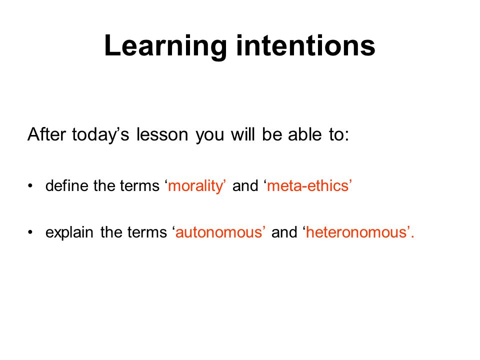 Learning intentions After todays lesson you will be able to: define the terms morality and meta-ethics explain the terms autonomous and heteronomous.