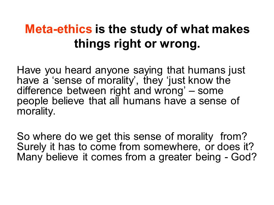 Meta-ethics is the study of what makes things right or wrong.