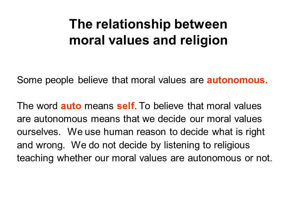 The relationship between moral values and religion Some people believe that moral values are autonomous. The word auto means self. To believe that mor