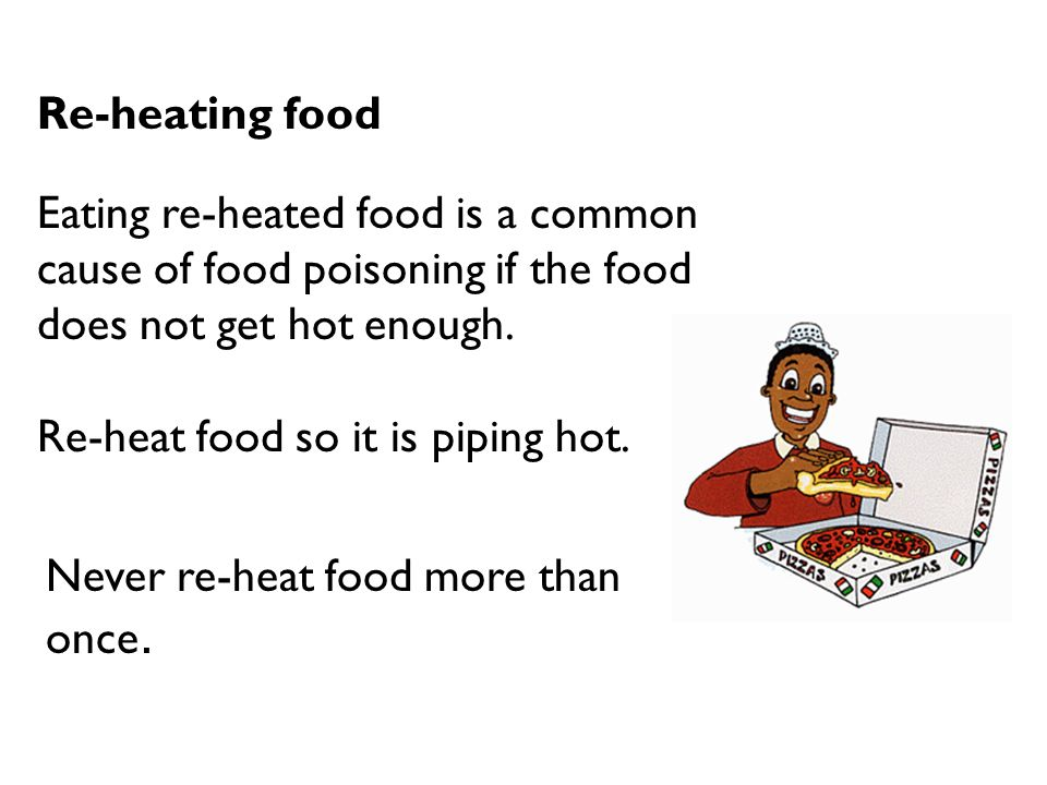 Re-heating food Eating re-heated food is a common cause of food poisoning if the food does not get hot enough. Re-heat food so it is piping hot. Never